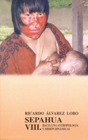 Sepahua VIII. Hacia una Antropología y Misión dinámicas