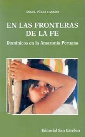 En las Fronteras de la Fe. Dominicos en la Amazonía Peruana